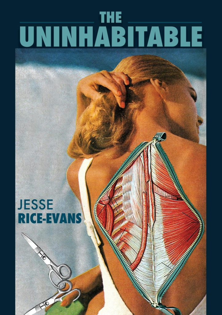 "Cover of ""The Uninhabitable"" by Jesse Rice-Evans, with the title in light blue text across the top of a collaged image of a white femme's back unzipped to show muscle, tendons, and fascia"